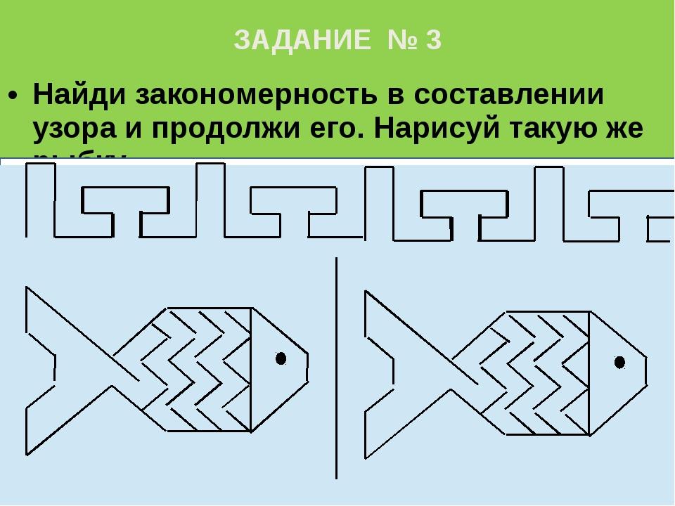 ЗАДАНИЕ № 3 Найди закономерность в составлении узора и продолжи его. Нарисуй...