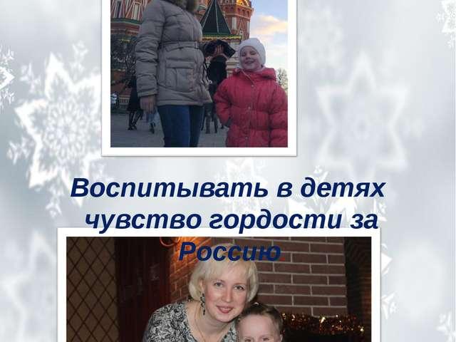 Воспитывать в детях чувство гордости за Россию.