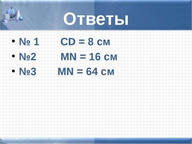 Ответы № 1 CD = 8 см №2 MN = 16 см №3 MN = 64 cм