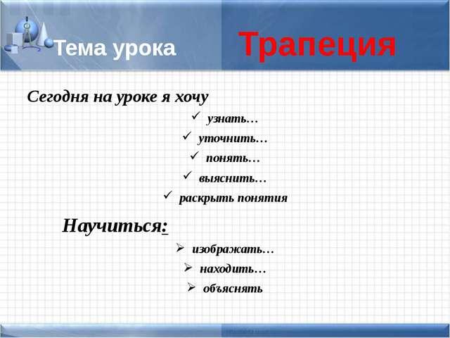Тема урока Трапеция Сегодня на уроке я хочу узнать… уточнить… понять… выяснит...