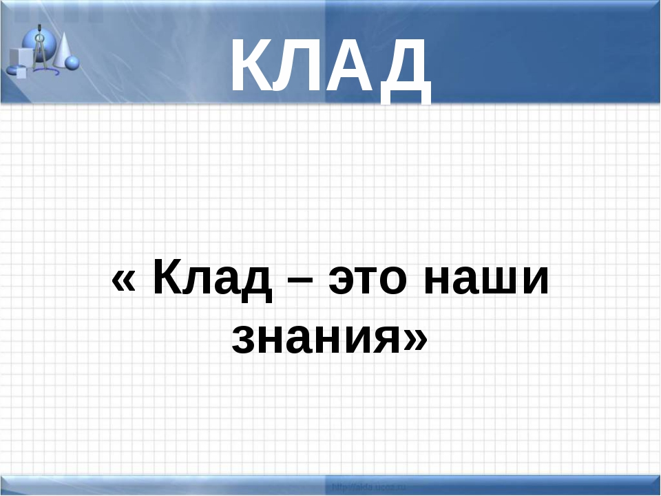 КЛАД « Клад – это наши знания»