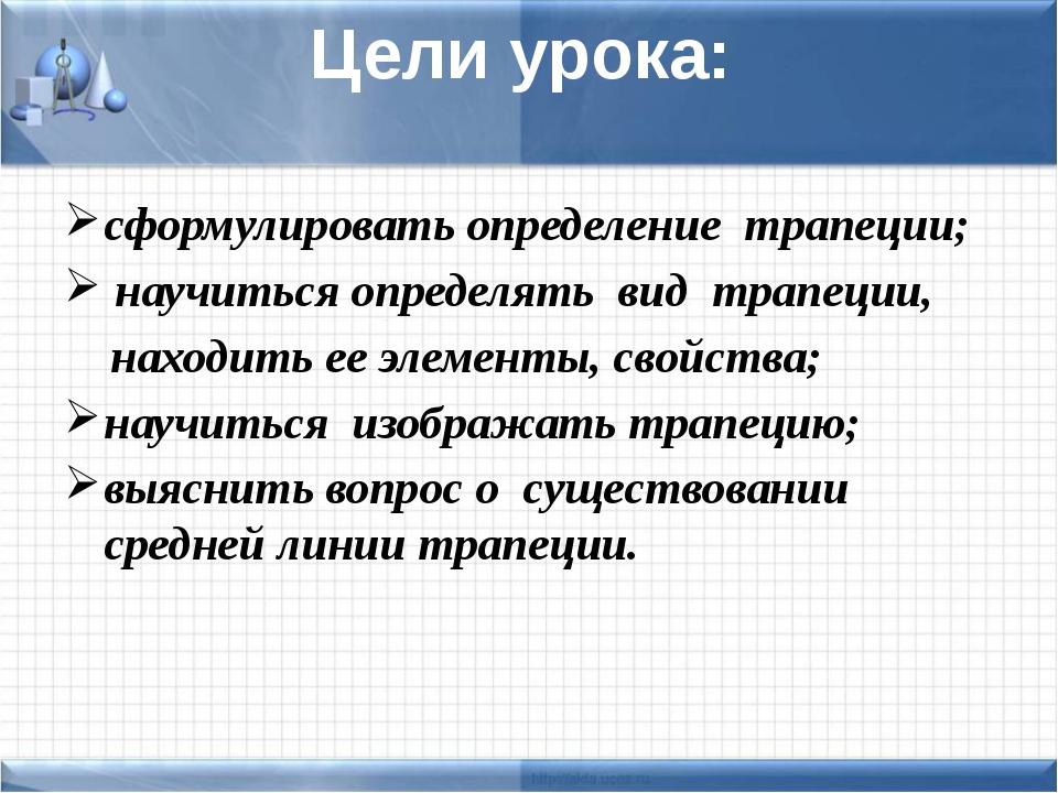 Цели урока: сформулировать определение трапеции; научиться определять вид тра...