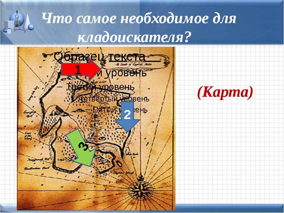 Что самое необходимое для кладоискателя? (Карта) 1 2 3