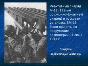 Солдаты, заряжающие «катюшу» Реактивный снаряд М-13 (132-мм осколочно-фугасны