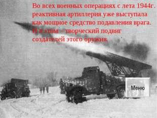 Во всех военных операциях с лета 1944г. реактивная артиллерия уже выступала к
