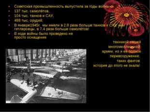 Советская промышленность выпустила за годы войны 137 тыс. самолётов, 104 тыс.