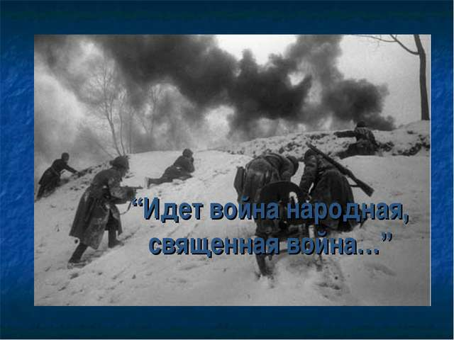 """""""Идет война народная, священная война…"""""""