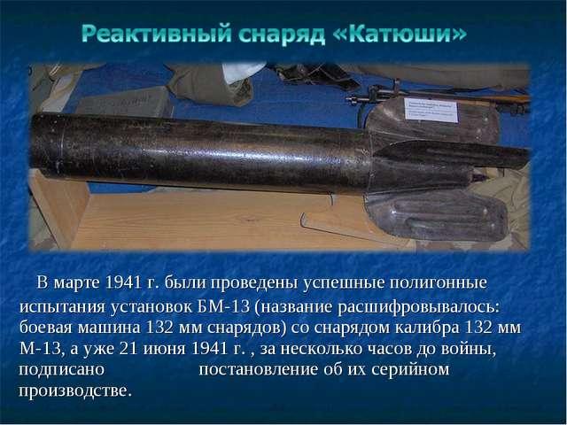 В марте 1941 г. были проведены успешные полигонные испытания установок БМ-13...