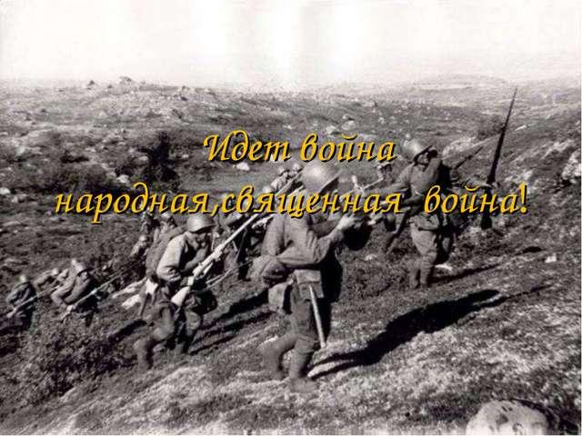 Идет война народная,священная война!