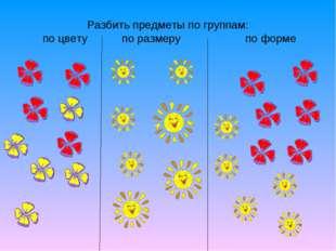 Разбить предметы по группам: по цвету по размеру  по форме