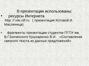 В презентации использованы: ресурсы Интернета http: // viki.rdf.ru ( презента