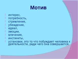 Мотив интерес, потребность, стремление, убеждение, идеал, эмоции, влечения,