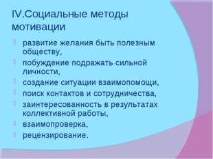 IV.Социальные методы мотивации развитие желания быть полезным обществу, побуж