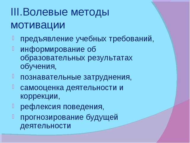 III.Волевые методы мотивации предъявление учебных требований, информирование...