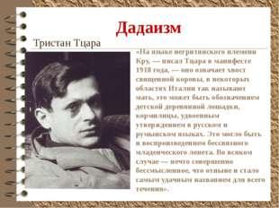 Дадаизм Тристан Тцара «На языке негритянского племени Кру, — писал Тцара в ма