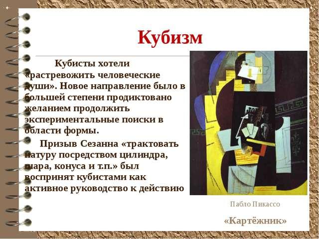 Кубизм Кубисты хотели «растревожить человеческие души». Новое направление бы...