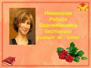 Имаканова Рабига Сарсенбековна бастауыш сынып мұғалімі