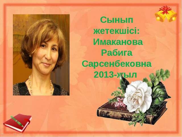 Сынып жетекшісі: Имаканова Рабига Сарсенбековна 2013-жыл