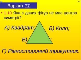 Варіант 77 1.10 Яка з даних фігур не має центра симетрії? Г) Рівносторонній т