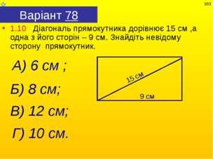 Варіант 78 1.10 Діагональ прямокутника дорівнює 15 см ,а одна з його сторін –