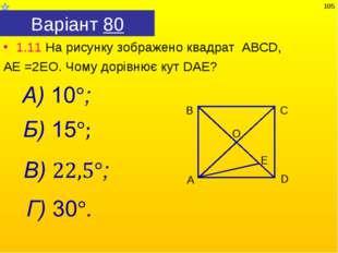 Варіант 80 1.11 На рисунку зображено квадрат АВСD, АЕ =2ЕО. Чому дорівнює кут