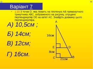Варіант 7 1.10 З точки D, яка лежить на гіпотенузі АВ прямокутного трикутника