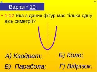 Варіант 10 1.12 Яка з даних фігур має тільки одну вісь симетрії? Г) Відрізок.