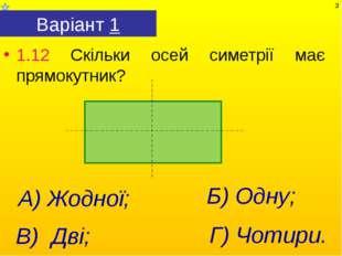 Варіант 1 1.12 Скільки осей симетрії має прямокутник? Г) Чотири. А) Жодної; В