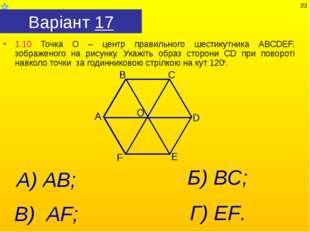 Варіант 17 1.10 Точка О – центр правильного шестикутника АВСDEF, зображеного