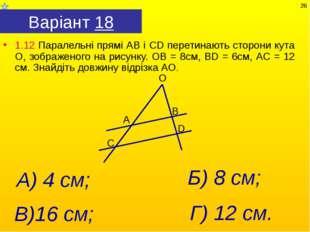 Варіант 18 1.12 Паралельні прямі АВ і СD перетинають сторони кута О, зображен