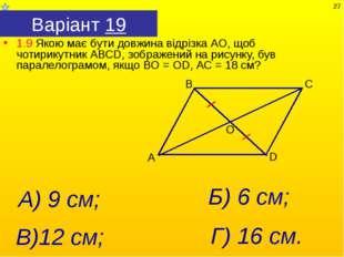 Варіант 19 1.9 Якою має бути довжина відрізка АО, щоб чотирикутник АВСD, зобр