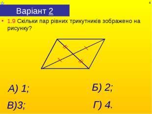 Варіант 2 1.9 Скільки пар рівних трикутників зображено на рисунку? Г) 4. А) 1
