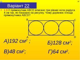 Варіант 22 1.9 У прямокутник АВСD вписано три рівних кола радіуса 4 см так, я