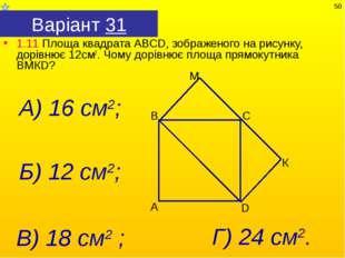 Варіант 31 1.11 Площа квадрата АВСD, зображеного на рисунку, дорівнює 12см2.