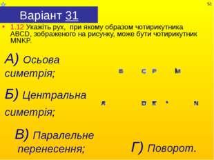 Варіант 31 1.12 Укажіть рух, при якому образом чотирикутника АВСD, зображеног