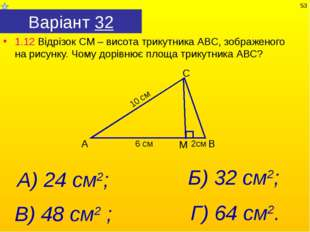 Варіант 32 1.12 Відрізок СМ – висота трикутника АВС, зображеного на рисунку.