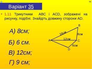 Варіант 35 1.11 Трикутники АВС і АСD, зображені на рисунку, подібні. Знайдіть