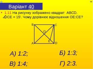 Варіант 40 1.11 На рисунку зображено квадрат АВСD. DСЕ = 150. Чому дорівнює в