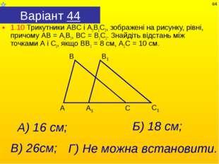 Варіант 44 1.10 Трикутники АВС і А1В1С1, зображені на рисунку, рівні, причому