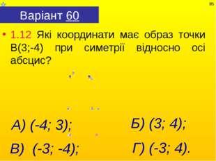 Варіант 60 1.12 Які координати має образ точки В(3;-4) при симетрії відносно