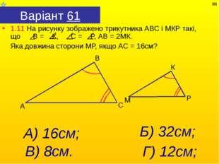 Варіант 61 1.11 На рисунку зображено трикутника АВС і МКР такі, що В = К, С =