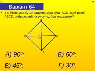 Варіант 64 1.9 Якою має бути градусна міра кута АСD, щоб ромб АВСD, зображени