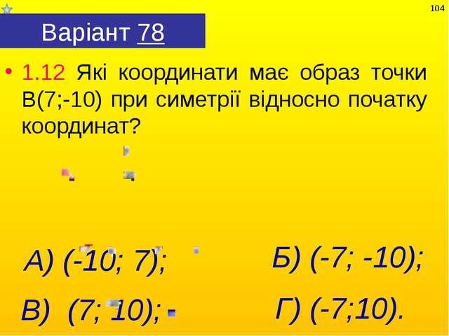 Варіант 78 1.12 Які координати має образ точки В(7;-10) при симетрії відносно...