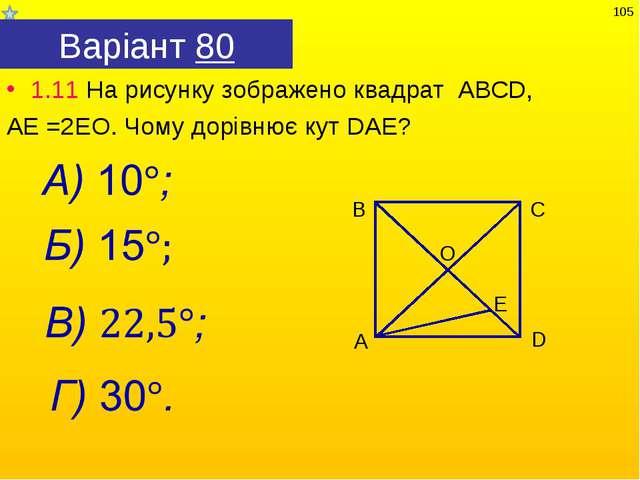 Варіант 80 1.11 На рисунку зображено квадрат АВСD, АЕ =2ЕО. Чому дорівнює кут...