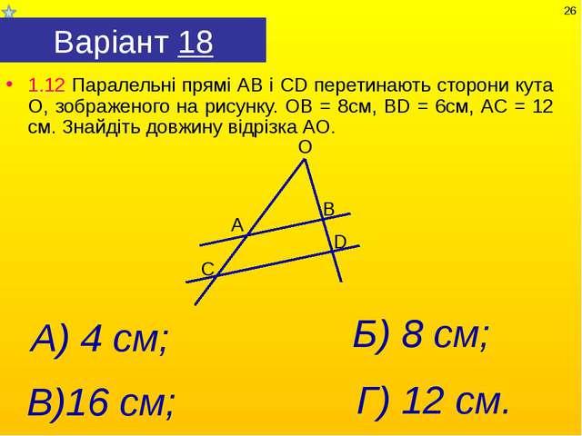 Варіант 18 1.12 Паралельні прямі АВ і СD перетинають сторони кута О, зображен...