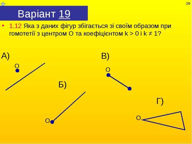 Варіант 19 1.12 Яка з даних фігур збігається зі своїм образом при гомотетії з...