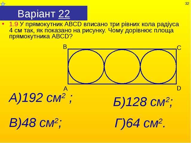 Варіант 22 1.9 У прямокутник АВСD вписано три рівних кола радіуса 4 см так, я...