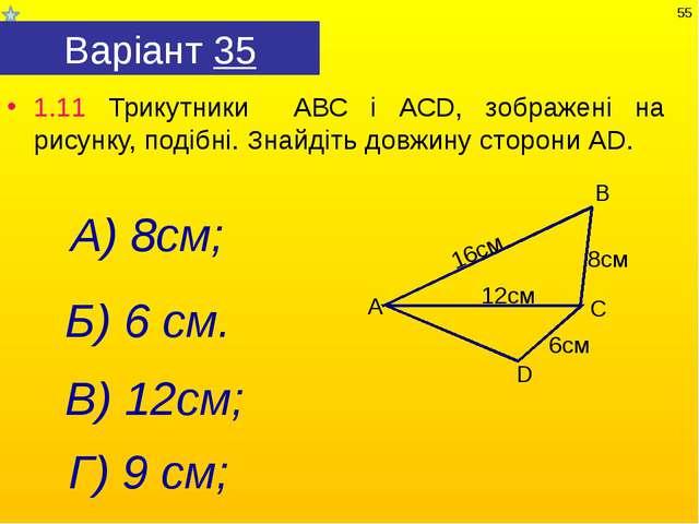 Варіант 35 1.11 Трикутники АВС і АСD, зображені на рисунку, подібні. Знайдіть...