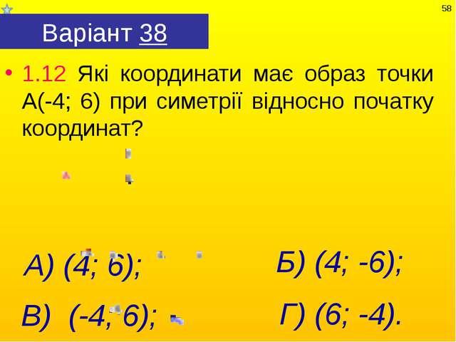 Варіант 38 1.12 Які координати має образ точки А(-4; 6) при симетрії відносно...