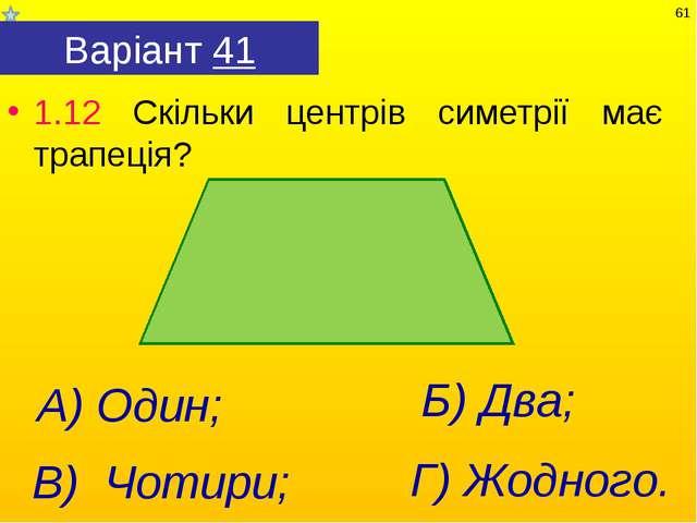 Варіант 41 1.12 Скільки центрів симетрії має трапеція? Г) Жодного. А) Один; В...
